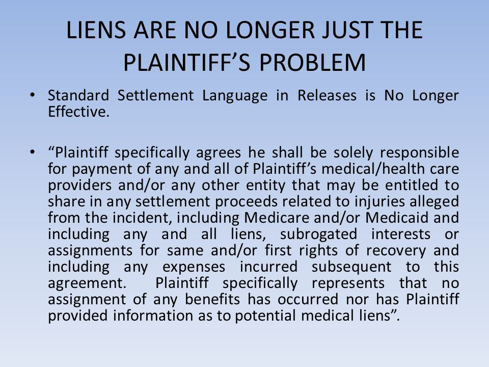 """LIENS ARE NO LONGER JUST THE PLAINTIFF'S PROBLEM Standard Settlement Language in Releases is No Longer Effective. """"Plaintiff specifically agrees he sh"""