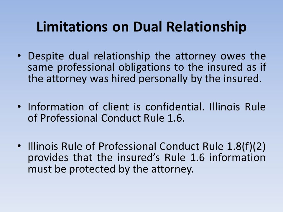 Limitations on Dual Relationship Despite dual relationship the attorney owes the same professional obligations to the insured as if the attorney was hired personally by the insured.