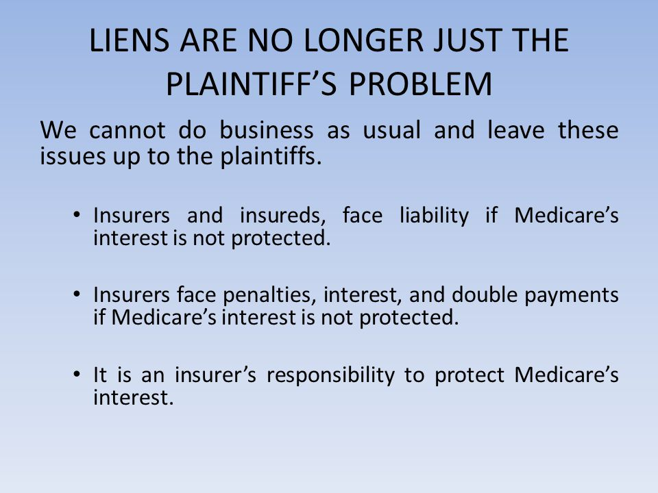LIENS ARE NO LONGER JUST THE PLAINTIFF'S PROBLEM We cannot do business as usual and leave these issues up to the plaintiffs. Insurers and insureds, fa