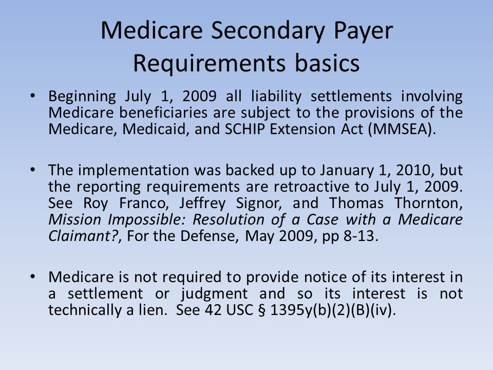 Medicare Secondary Payer Requirements basics Beginning July 1, 2009 all liability settlements involving Medicare beneficiaries are subject to the prov