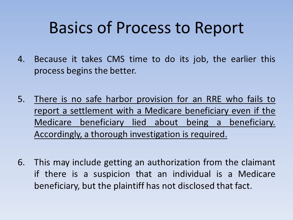 Basics of Process to Report 4.Because it takes CMS time to do its job, the earlier this process begins the better. 5.There is no safe harbor provision