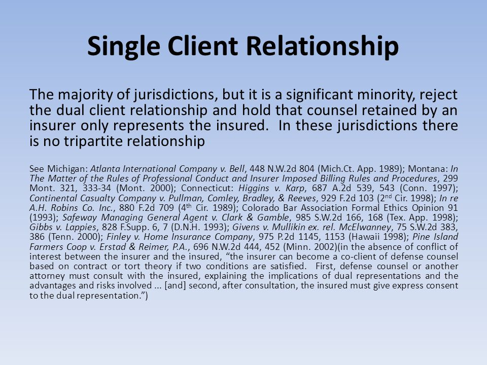 Single Client Relationship The majority of jurisdictions, but it is a significant minority, reject the dual client relationship and hold that counsel retained by an insurer only represents the insured.