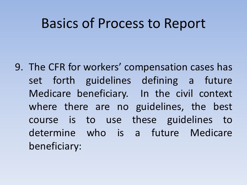 Basics of Process to Report 9.The CFR for workers' compensation cases has set forth guidelines defining a future Medicare beneficiary.