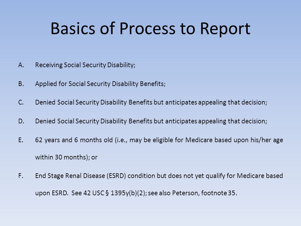 Basics of Process to Report A.Receiving Social Security Disability; B.Applied for Social Security Disability Benefits; C.Denied Social Security Disabi