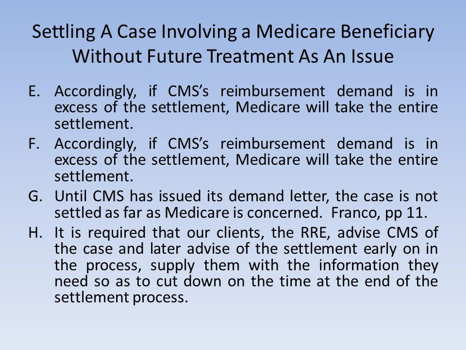 Settling A Case Involving a Medicare Beneficiary Without Future Treatment As An Issue E.Accordingly, if CMS's reimbursement demand is in excess of the settlement, Medicare will take the entire settlement.