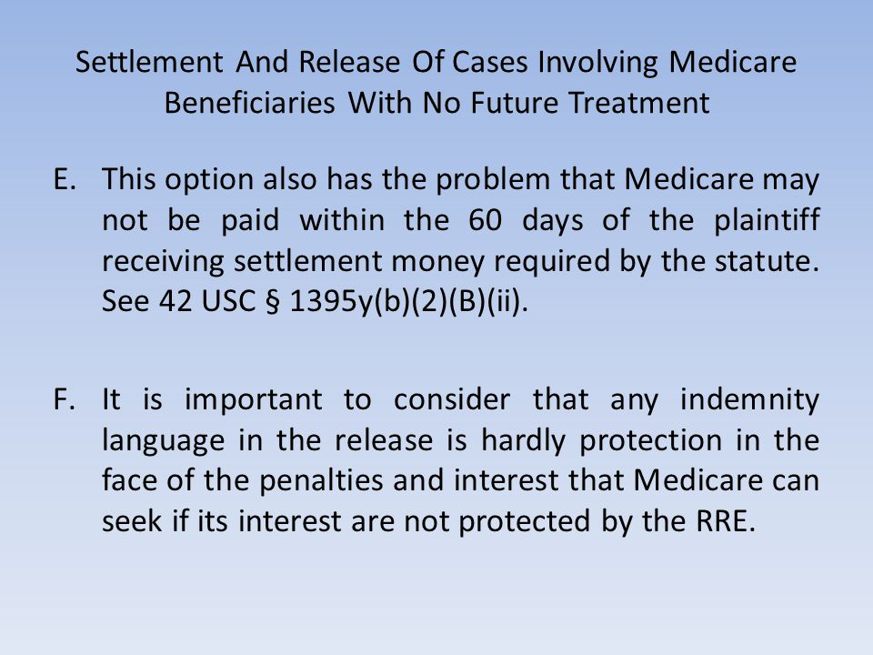 Settlement And Release Of Cases Involving Medicare Beneficiaries With No Future Treatment E.This option also has the problem that Medicare may not be paid within the 60 days of the plaintiff receiving settlement money required by the statute.