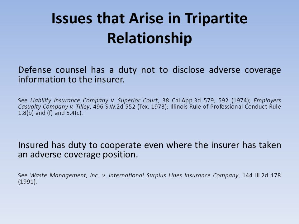 Issues that Arise in Tripartite Relationship Defense counsel has a duty not to disclose adverse coverage information to the insurer.