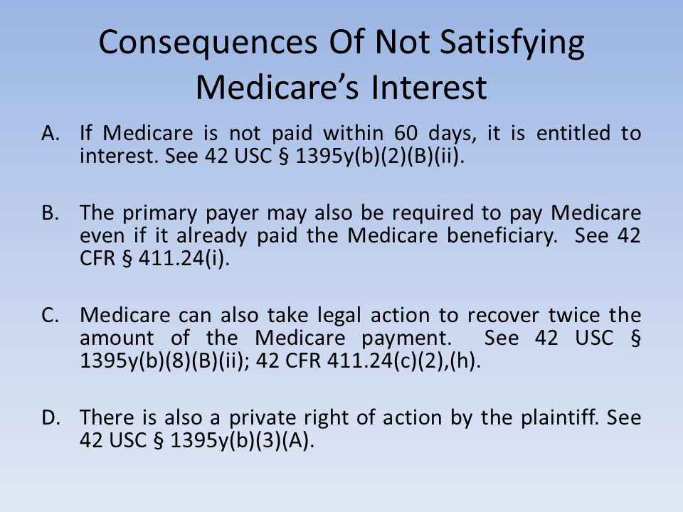 Consequences Of Not Satisfying Medicare's Interest A.If Medicare is not paid within 60 days, it is entitled to interest. See 42 USC § 1395y(b)(2)(B)(i