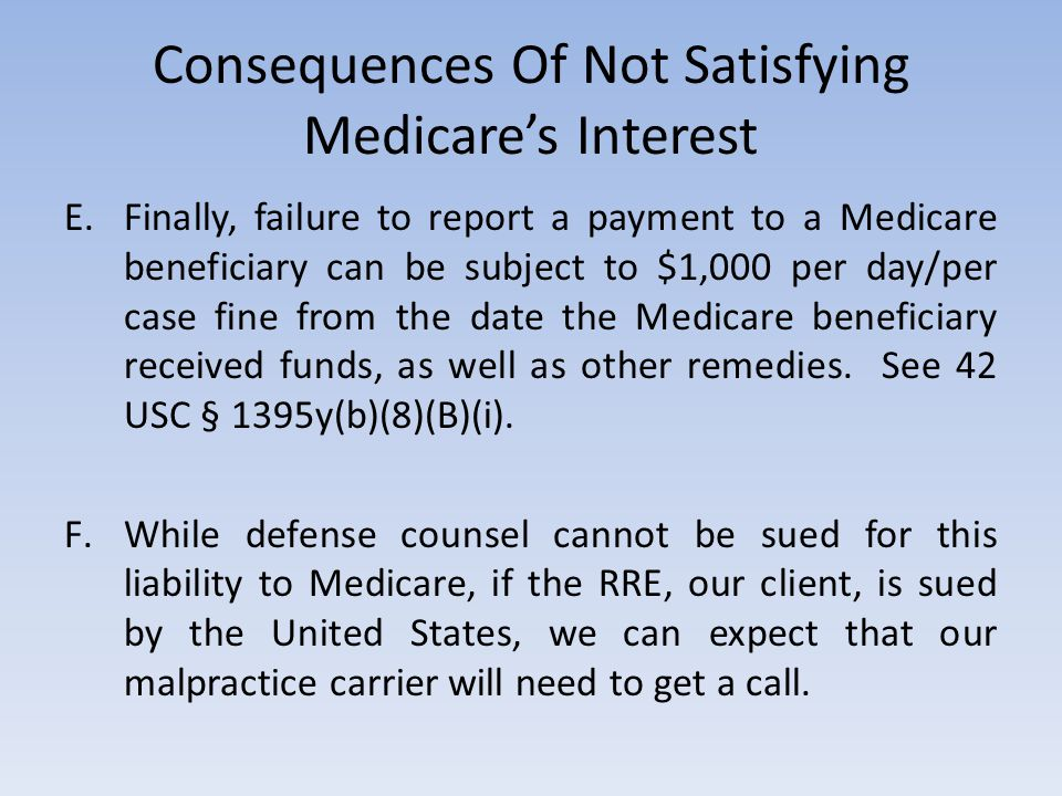 Consequences Of Not Satisfying Medicare's Interest E.Finally, failure to report a payment to a Medicare beneficiary can be subject to $1,000 per day/p