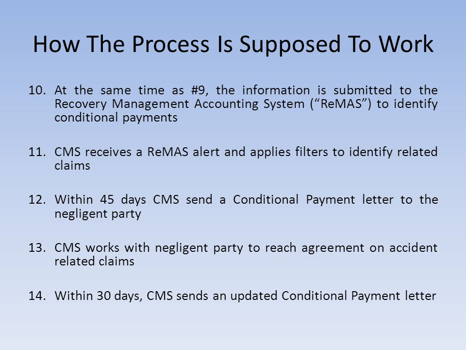 How The Process Is Supposed To Work 10.At the same time as #9, the information is submitted to the Recovery Management Accounting System ( ReMAS ) to identify conditional payments 11.CMS receives a ReMAS alert and applies filters to identify related claims 12.Within 45 days CMS send a Conditional Payment letter to the negligent party 13.CMS works with negligent party to reach agreement on accident related claims 14.Within 30 days, CMS sends an updated Conditional Payment letter