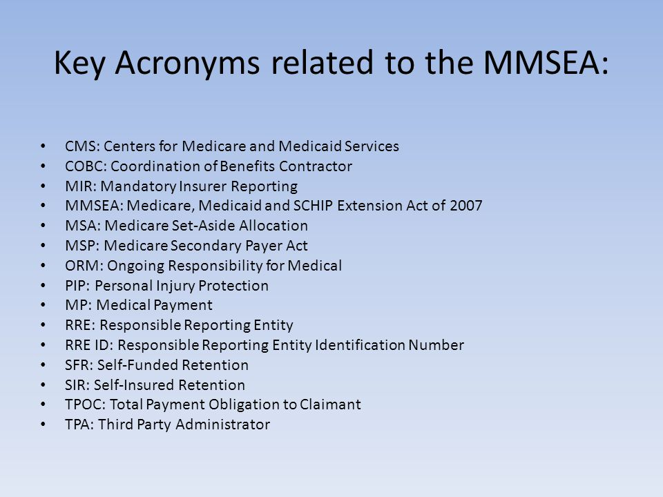Key Acronyms related to the MMSEA: CMS: Centers for Medicare and Medicaid Services COBC: Coordination of Benefits Contractor MIR: Mandatory Insurer Reporting MMSEA: Medicare, Medicaid and SCHIP Extension Act of 2007 MSA: Medicare Set-Aside Allocation MSP: Medicare Secondary Payer Act ORM: Ongoing Responsibility for Medical PIP: Personal Injury Protection MP: Medical Payment RRE: Responsible Reporting Entity RRE ID: Responsible Reporting Entity Identification Number SFR: Self-Funded Retention SIR: Self-Insured Retention TPOC: Total Payment Obligation to Claimant TPA: Third Party Administrator