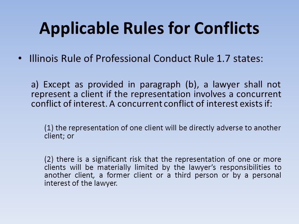 Applicable Rules for Conflicts Illinois Rule of Professional Conduct Rule 1.7 states: a) Except as provided in paragraph (b), a lawyer shall not represent a client if the representation involves a concurrent conflict of interest.