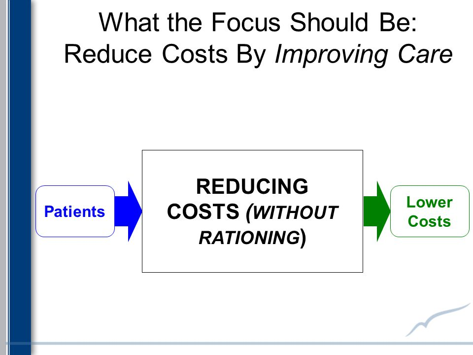 REDUCING COSTS ( WITHOUT RATIONING ) What the Focus Should Be: Reduce Costs By Improving Care Patients Lower Costs