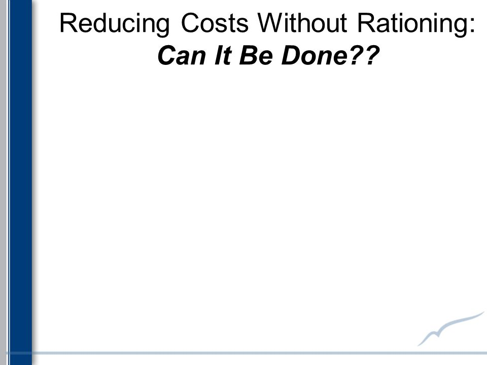 Reducing Costs Without Rationing: Can It Be Done??
