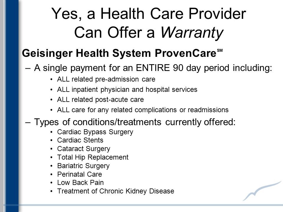 Yes, a Health Care Provider Can Offer a Warranty Geisinger Health System ProvenCare SM –A single payment for an ENTIRE 90 day period including: ALL re