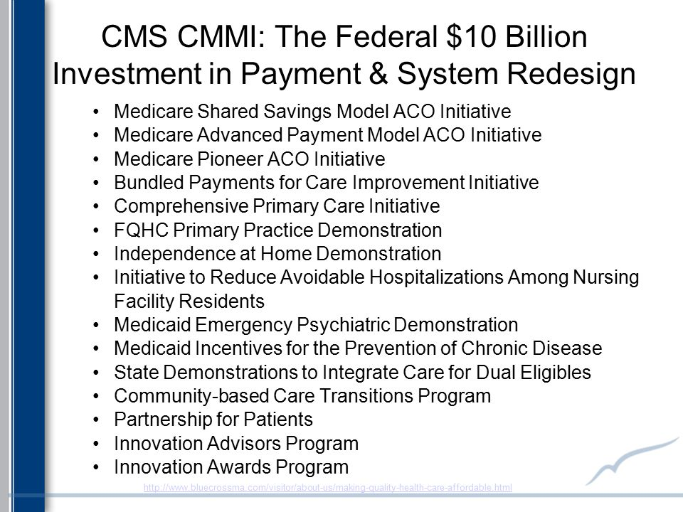 CMS CMMI: The Federal $10 Billion Investment in Payment & System Redesign Medicare Shared Savings Model ACO Initiative Medicare Advanced Payment Model