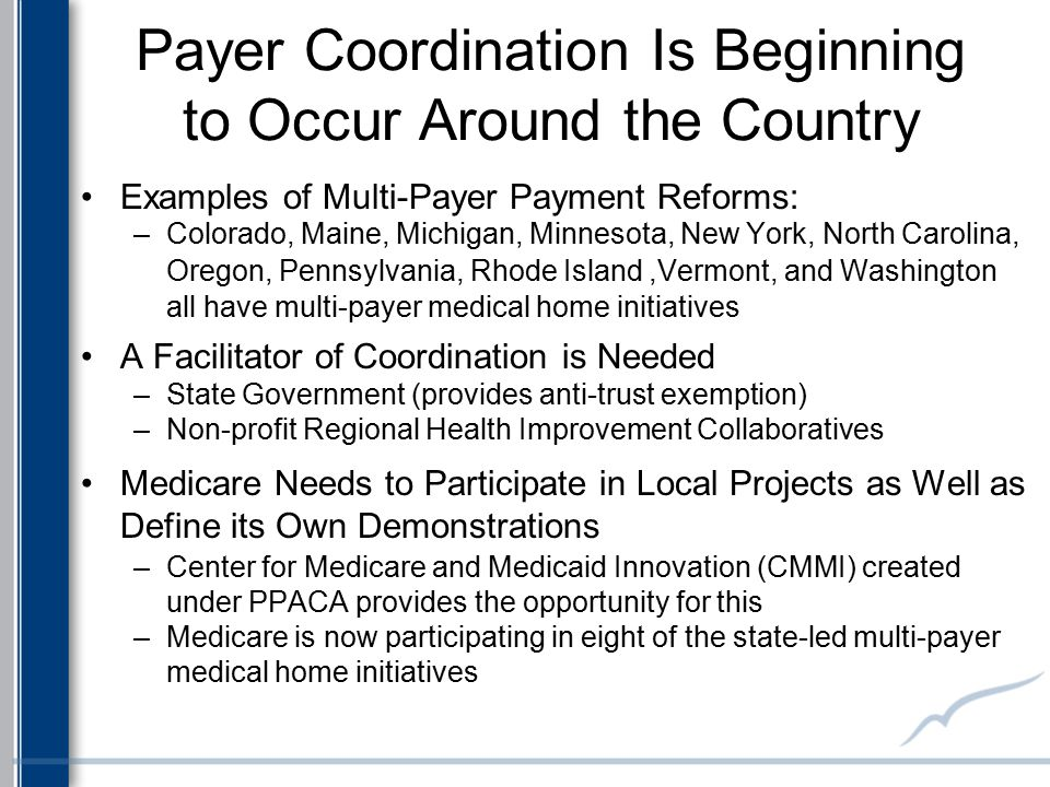 Payer Coordination Is Beginning to Occur Around the Country Examples of Multi-Payer Payment Reforms: –Colorado, Maine, Michigan, Minnesota, New York,