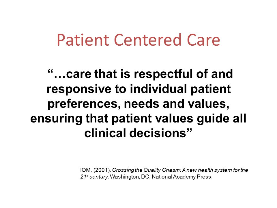 "Patient Centered Care ""…care that is respectful of and responsive to individual patient preferences, needs and values, ensuring that patient values gu"
