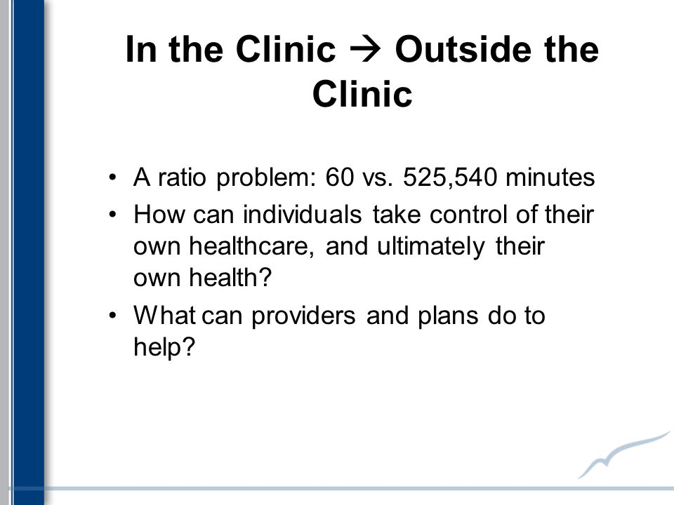 In the Clinic  Outside the Clinic A ratio problem: 60 vs. 525,540 minutes How can individuals take control of their own healthcare, and ultimately th