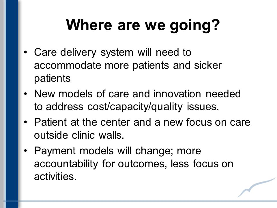 Where are we going? Care delivery system will need to accommodate more patients and sicker patients New models of care and innovation needed to addres