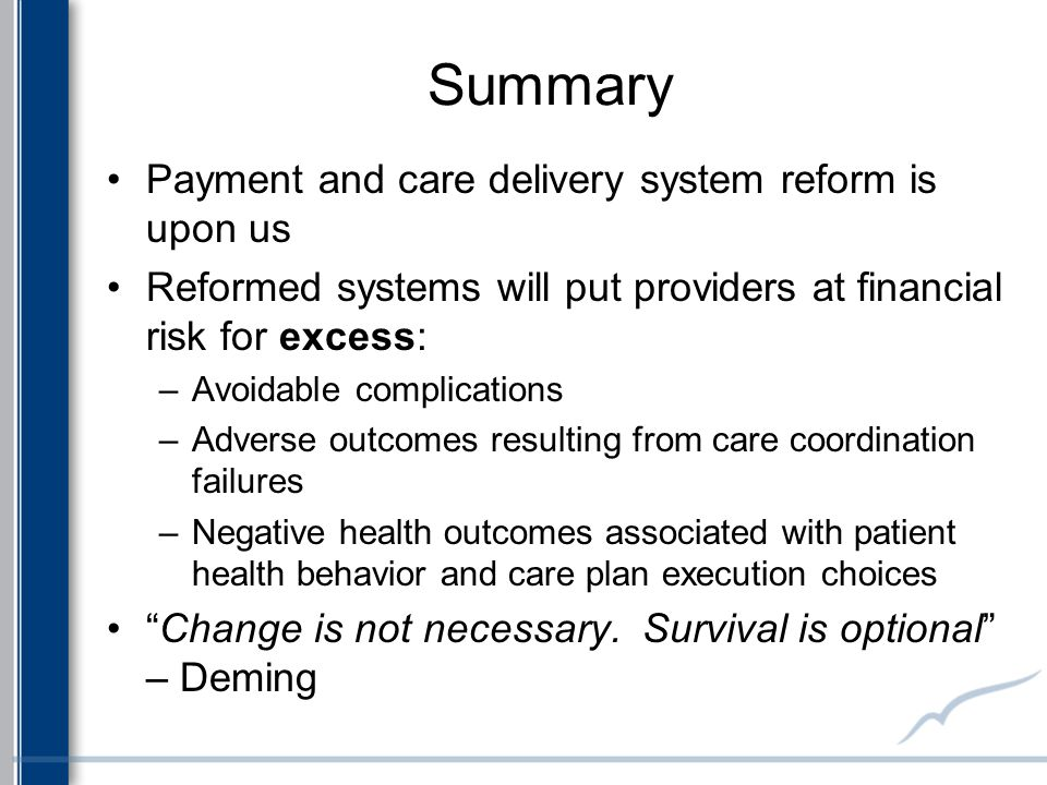Summary Payment and care delivery system reform is upon us Reformed systems will put providers at financial risk for excess: –Avoidable complications