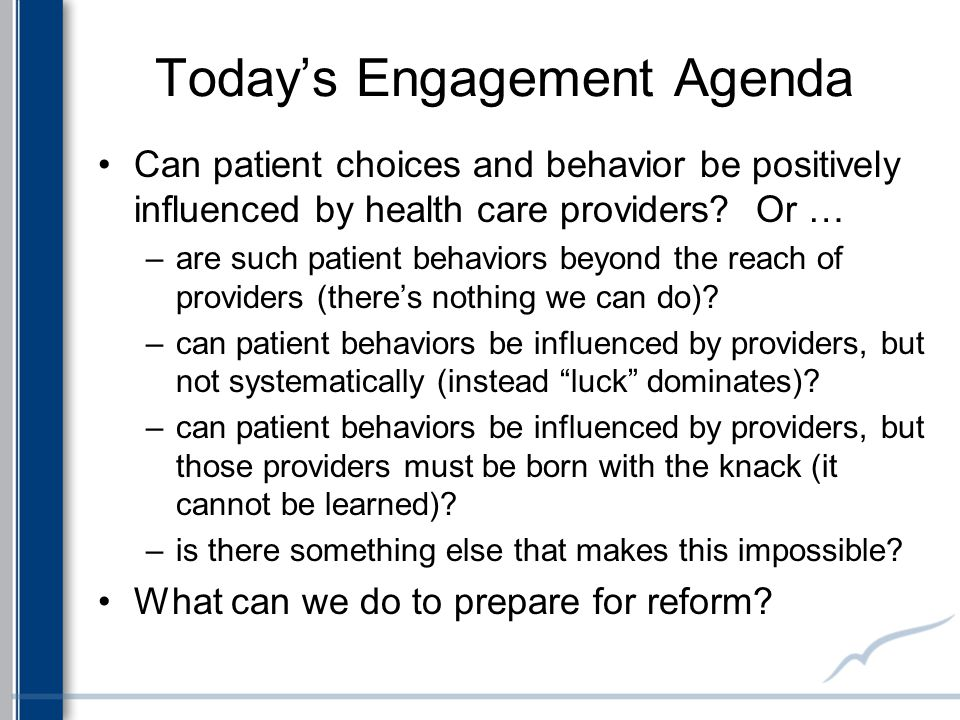 Today's Engagement Agenda Can patient choices and behavior be positively influenced by health care providers? Or … –are such patient behaviors beyond