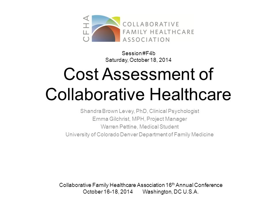 Cost Assessment of Collaborative Healthcare Shandra Brown Levey, PhD, Clinical Psychologist Emma Gilchrist, MPH, Project Manager Warren Pettine, Medic
