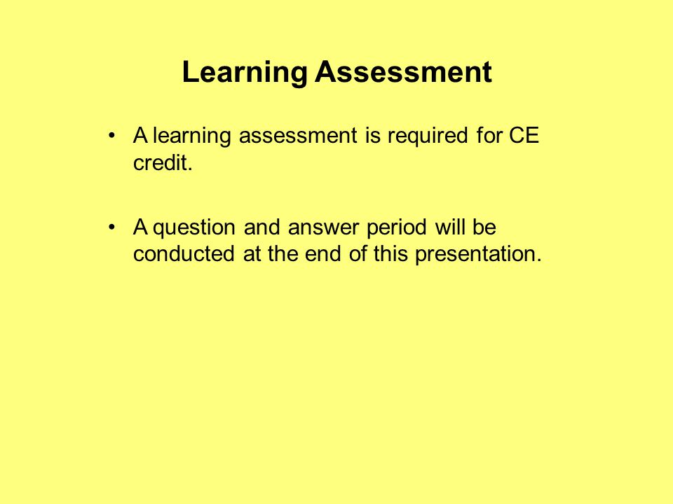 Learning Assessment A learning assessment is required for CE credit. A question and answer period will be conducted at the end of this presentation.