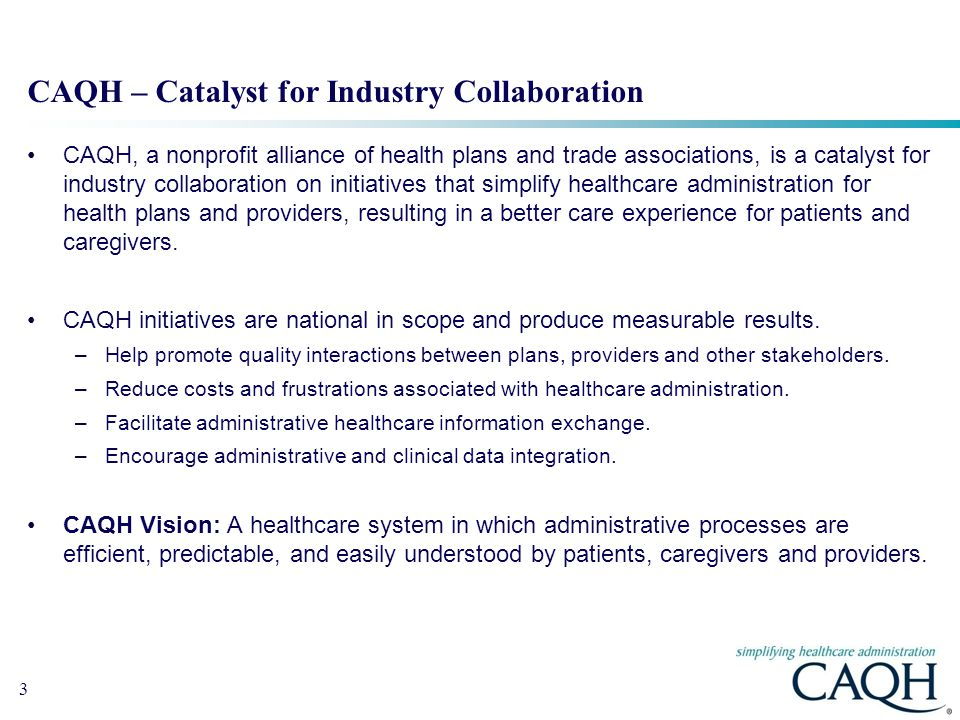 3 CAQH – Catalyst for Industry Collaboration CAQH, a nonprofit alliance of health plans and trade associations, is a catalyst for industry collaboration on initiatives that simplify healthcare administration for health plans and providers, resulting in a better care experience for patients and caregivers.
