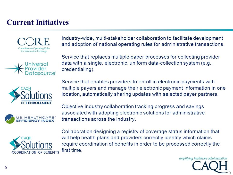 6 Current Initiatives Industry-wide, multi-stakeholder collaboration to facilitate development and adoption of national operating rules for administrative transactions.
