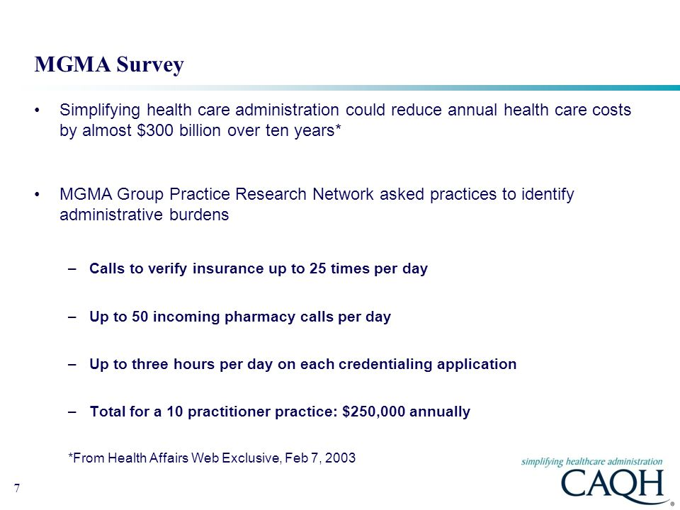 7 MGMA Survey Simplifying health care administration could reduce annual health care costs by almost $300 billion over ten years* MGMA Group Practice Research Network asked practices to identify administrative burdens –Calls to verify insurance up to 25 times per day –Up to 50 incoming pharmacy calls per day –Up to three hours per day on each credentialing application –Total for a 10 practitioner practice: $250,000 annually *From Health Affairs Web Exclusive, Feb 7, 2003