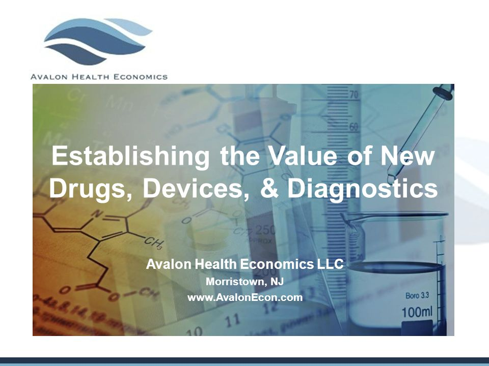 Establishing the Value of New Drugs, Devices, & Diagnostics Avalon Health Economics LLC Morristown, NJ www.AvalonEcon.com