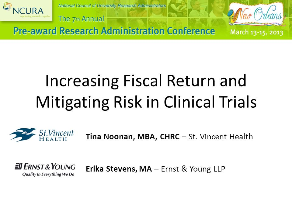 NCURA 7 th Annual Pre-award Research Administrative Conference March 13-15, 2013 * New Orleans, LA Page 12 Mitigating Risk in Clinical Trials Federal clinical trials billing regulations mandate that payers should not be billed for services that are not considered to be directly related to patient care or are being paid by someone else (such as participation in a clinical trial).