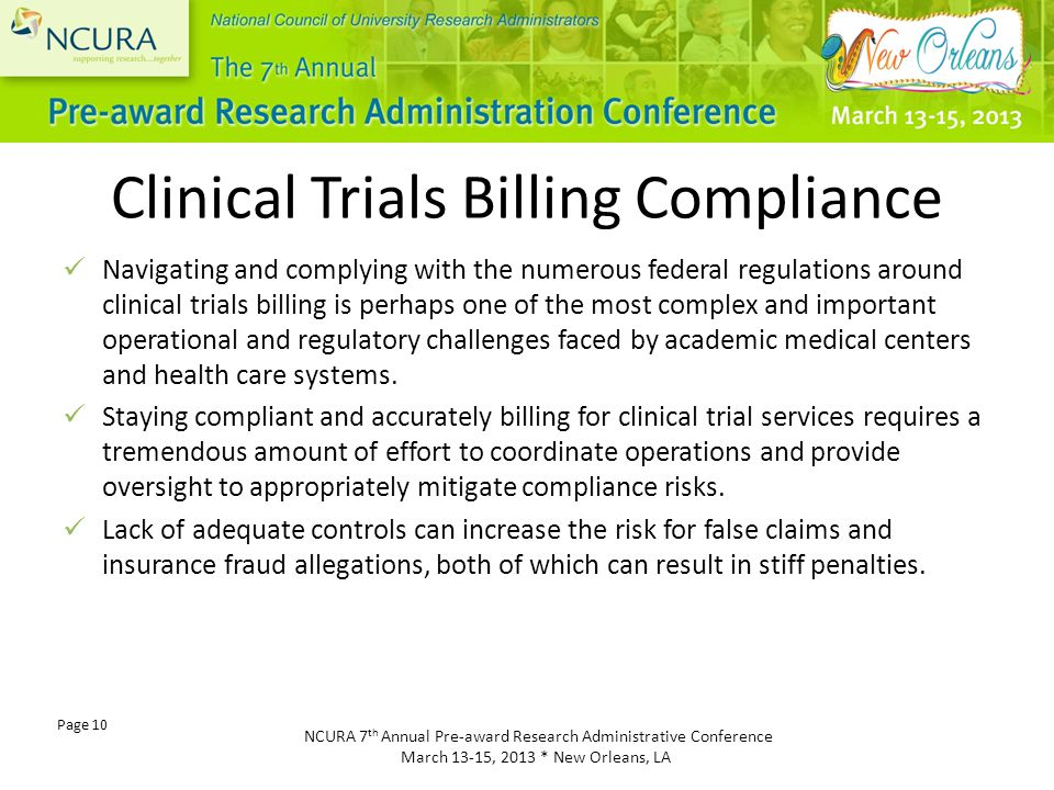 NCURA 7 th Annual Pre-award Research Administrative Conference March 13-15, 2013 * New Orleans, LA Page 10 Clinical Trials Billing Compliance Navigating and complying with the numerous federal regulations around clinical trials billing is perhaps one of the most complex and important operational and regulatory challenges faced by academic medical centers and health care systems.