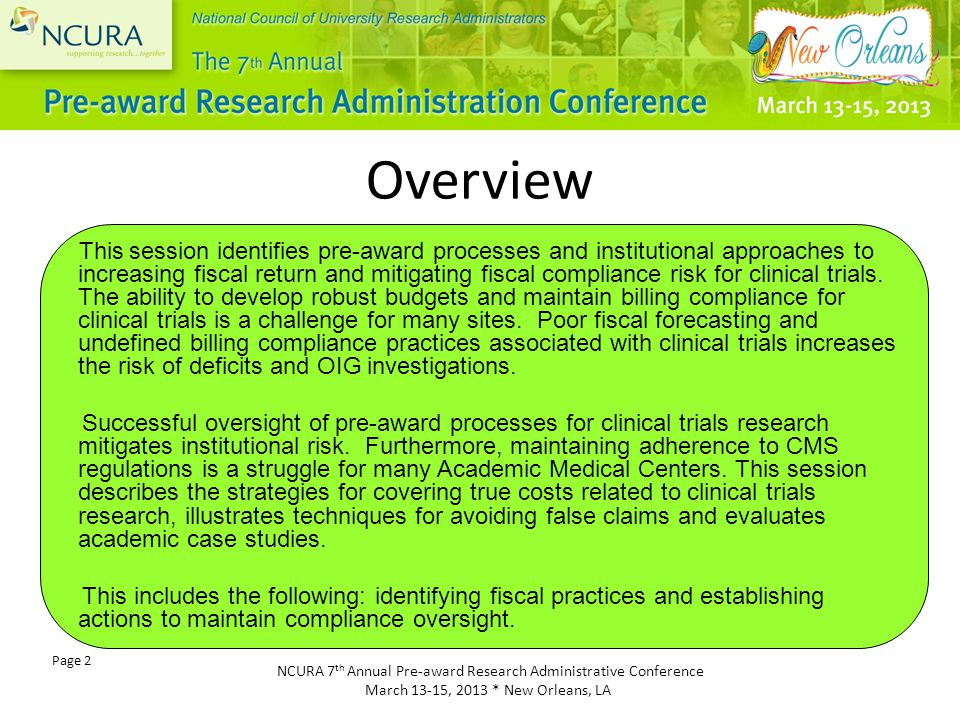 NCURA 7 th Annual Pre-award Research Administrative Conference March 13-15, 2013 * New Orleans, LA Page 2 Overview This session identifies pre-award processes and institutional approaches to increasing fiscal return and mitigating fiscal compliance risk for clinical trials.
