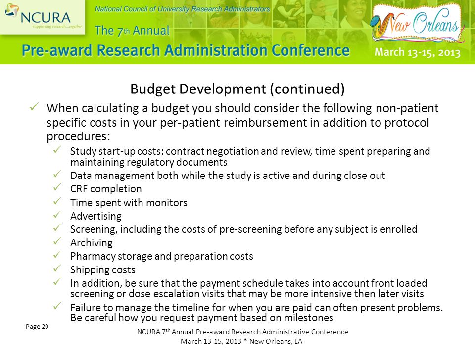 NCURA 7 th Annual Pre-award Research Administrative Conference March 13-15, 2013 * New Orleans, LA Page 20 Budget Development (continued) When calculating a budget you should consider the following non-patient specific costs in your per-patient reimbursement in addition to protocol procedures: Study start-up costs: contract negotiation and review, time spent preparing and maintaining regulatory documents Data management both while the study is active and during close out CRF completion Time spent with monitors Advertising Screening, including the costs of pre-screening before any subject is enrolled Archiving Pharmacy storage and preparation costs Shipping costs In addition, be sure that the payment schedule takes into account front loaded screening or dose escalation visits that may be more intensive then later visits Failure to manage the timeline for when you are paid can often present problems.