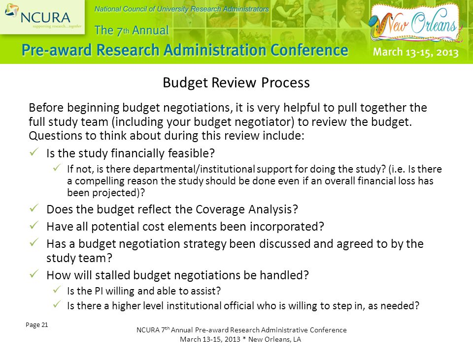 NCURA 7 th Annual Pre-award Research Administrative Conference March 13-15, 2013 * New Orleans, LA Page 21 Before beginning budget negotiations, it is very helpful to pull together the full study team (including your budget negotiator) to review the budget.