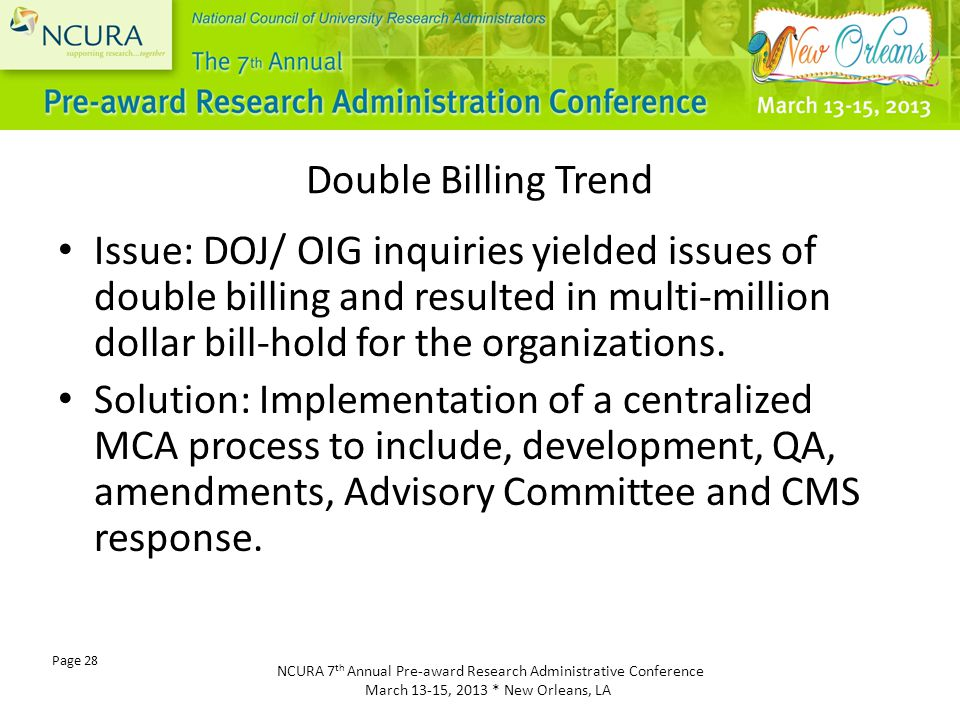 NCURA 7 th Annual Pre-award Research Administrative Conference March 13-15, 2013 * New Orleans, LA Page 28 Double Billing Trend Issue: DOJ/ OIG inquiries yielded issues of double billing and resulted in multi-million dollar bill-hold for the organizations.