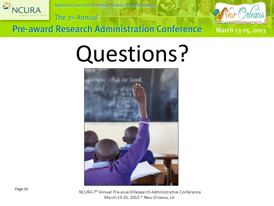 NCURA 7 th Annual Pre-award Research Administrative Conference March 13-15, 2013 * New Orleans, LA Page 30 Questions