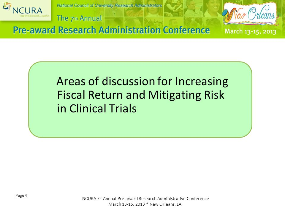 NCURA 7 th Annual Pre-award Research Administrative Conference March 13-15, 2013 * New Orleans, LA Page 4 Areas of discussion for Increasing Fiscal Return and Mitigating Risk in Clinical Trials
