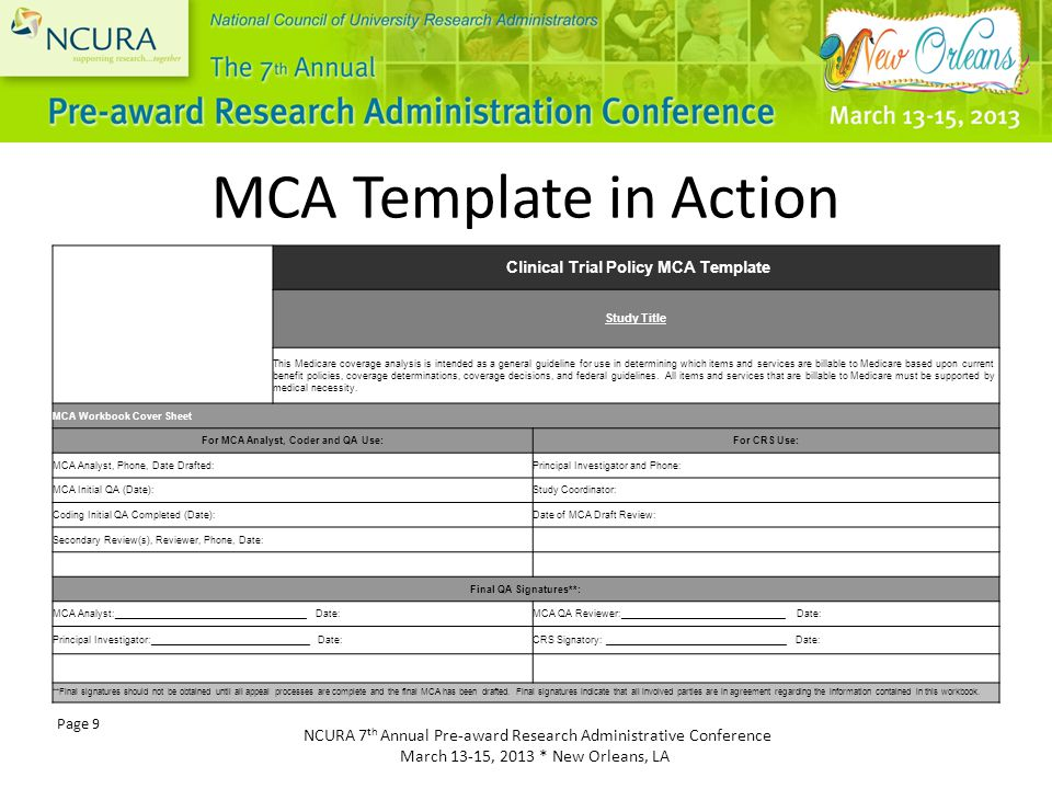NCURA 7 th Annual Pre-award Research Administrative Conference March 13-15, 2013 * New Orleans, LA Page 9 Clinical Trial Policy MCA Template Study Title This Medicare coverage analysis is intended as a general guideline for use in determining which items and services are billable to Medicare based upon current benefit policies, coverage determinations, coverage decisions, and federal guidelines.