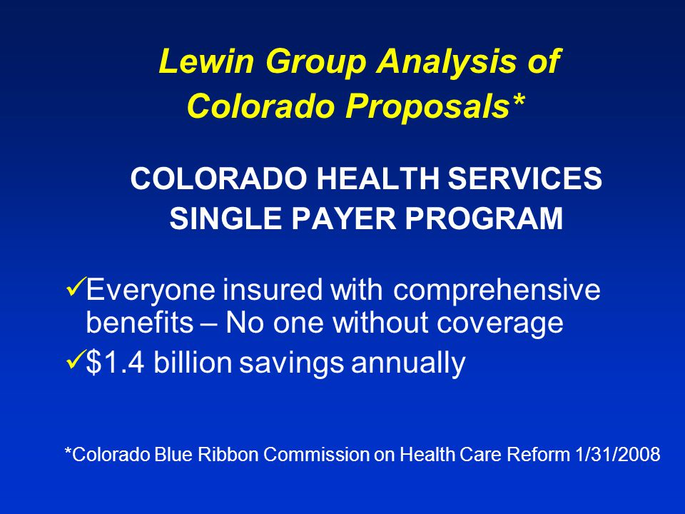 Lewin Group Analysis of Colorado Proposals* COLORADO HEALTH SERVICES SINGLE PAYER PROGRAM Everyone insured with comprehensive benefits – No one without coverage $1.4 billion savings annually *Colorado Blue Ribbon Commission on Health Care Reform 1/31/2008