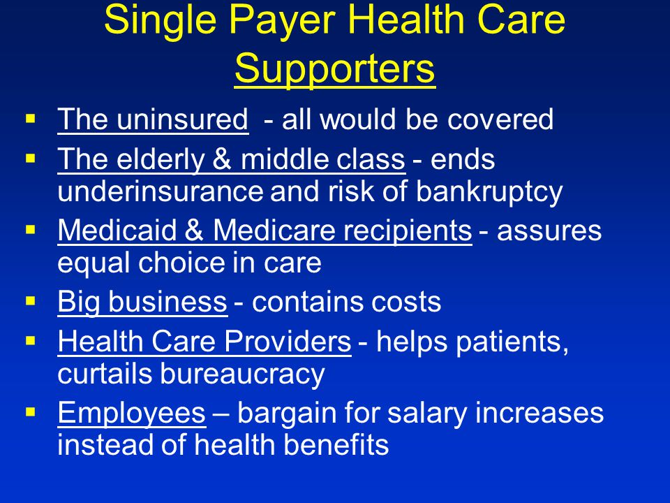 Single Payer Health Care Supporters §The uninsured - all would be covered §The elderly & middle class - ends underinsurance and risk of bankruptcy §Medicaid & Medicare recipients - assures equal choice in care §Big business - contains costs §Health Care Providers - helps patients, curtails bureaucracy §Employees – bargain for salary increases instead of health benefits