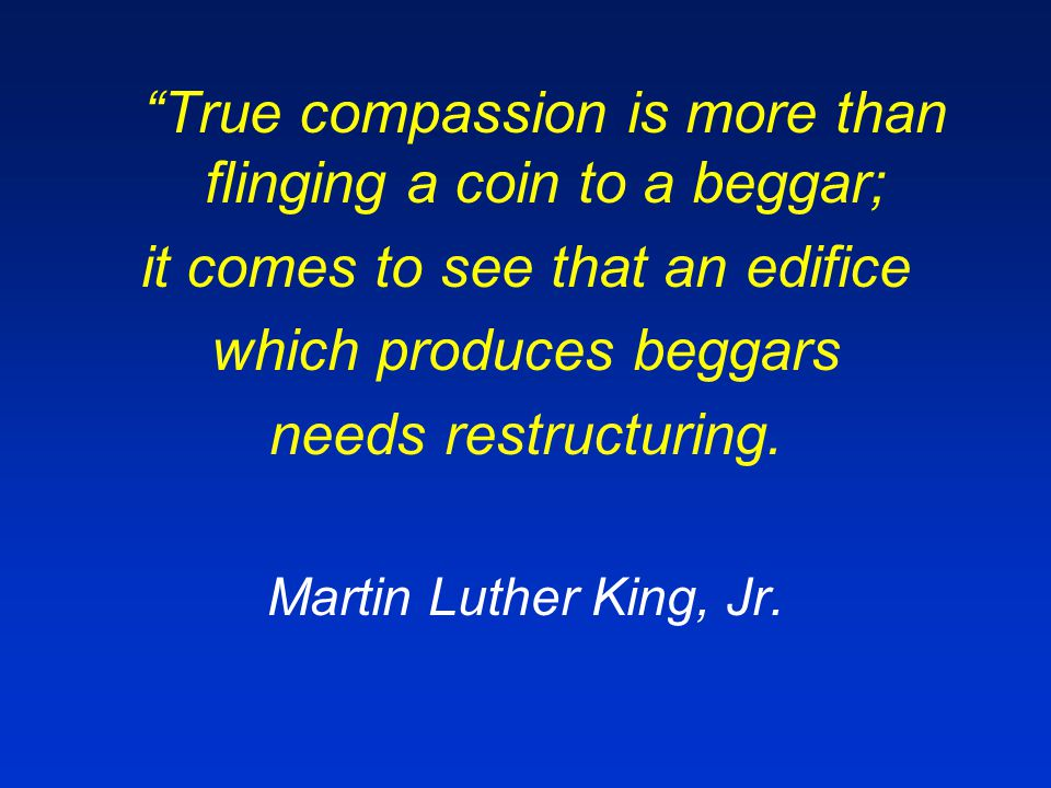 True compassion is more than flinging a coin to a beggar; it comes to see that an edifice which produces beggars needs restructuring.