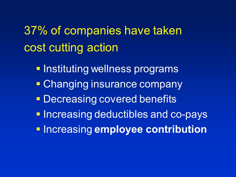 37% of companies have taken cost cutting action  Instituting wellness programs  Changing insurance company  Decreasing covered benefits  Increasing deductibles and co-pays  Increasing employee contribution