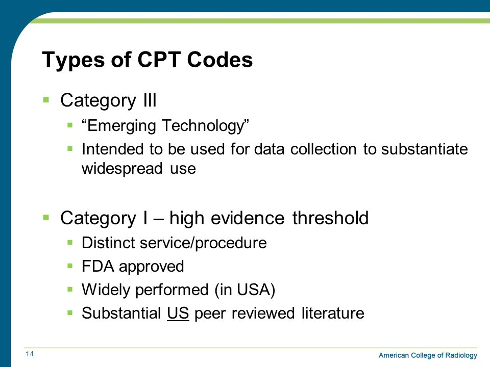 Types of CPT Codes  Category III  Emerging Technology  Intended to be used for data collection to substantiate widespread use  Category I – high evidence threshold  Distinct service/procedure  FDA approved  Widely performed (in USA)  Substantial US peer reviewed literature 14