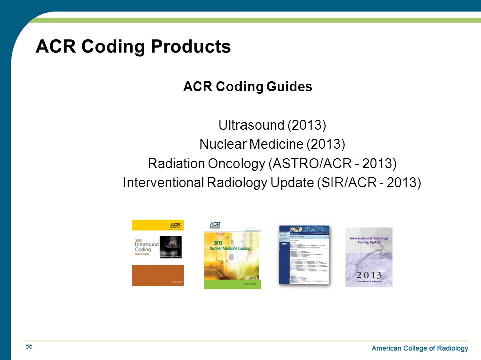ACR Coding Products ACR Coding Guides Ultrasound (2013) Nuclear Medicine (2013) Radiation Oncology (ASTRO/ACR - 2013) Interventional Radiology Update (SIR/ACR - 2013) 66
