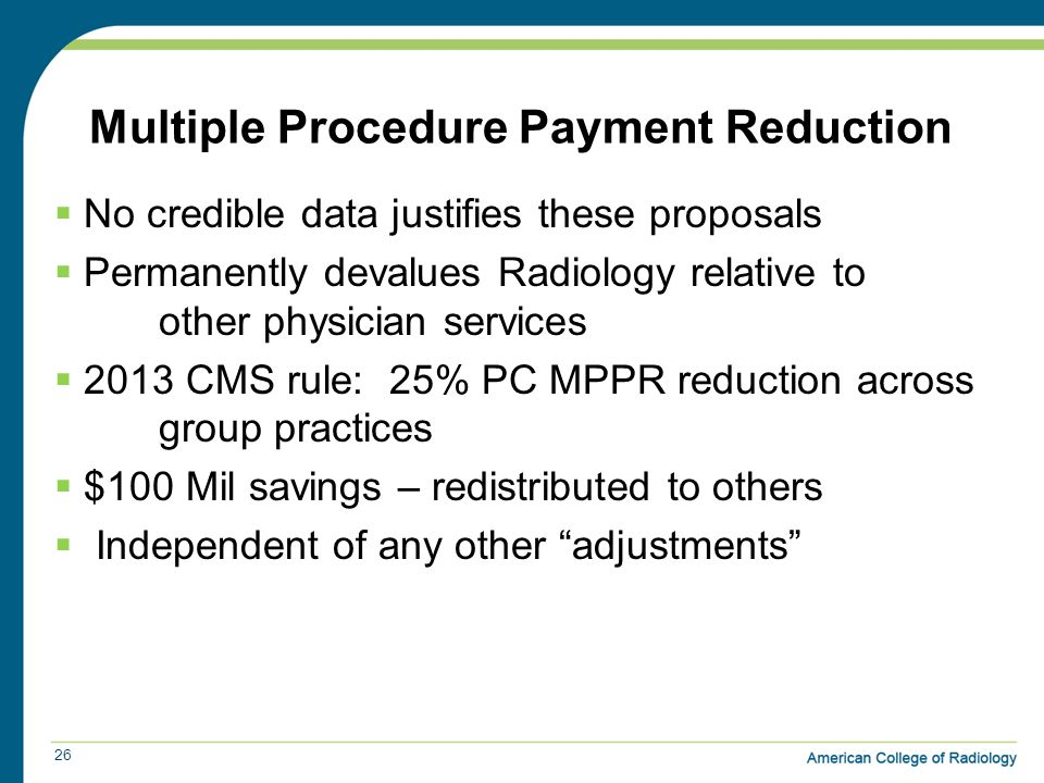 Multiple Procedure Payment Reduction 26  No credible data justifies these proposals  Permanently devalues Radiology relative to other physician services  2013 CMS rule: 25% PC MPPR reduction across group practices  $100 Mil savings – redistributed to others  Independent of any other adjustments
