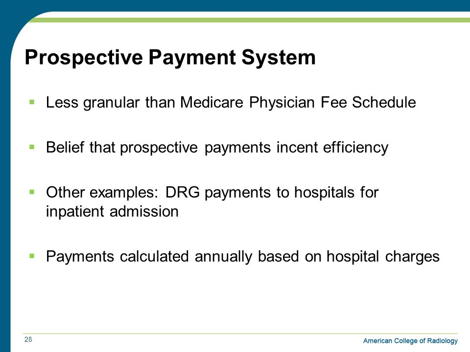 Prospective Payment System  Less granular than Medicare Physician Fee Schedule  Belief that prospective payments incent efficiency  Other examples: DRG payments to hospitals for inpatient admission  Payments calculated annually based on hospital charges 28