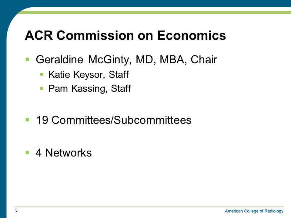 ACR Commission on Economics  Geraldine McGinty, MD, MBA, Chair  Katie Keysor, Staff  Pam Kassing, Staff  19 Committees/Subcommittees  4 Networks 3